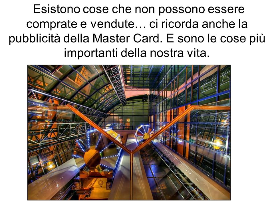 Esistono cose che non possono essere comprate e vendute… ci ricorda anche la pubblicità della Master Card.