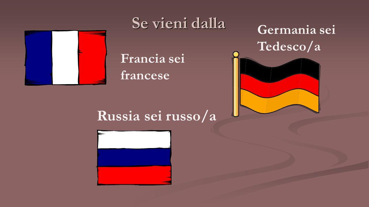 Se vieni dalla Russia sei russo/a Germania sei Tedesco/a Francia sei