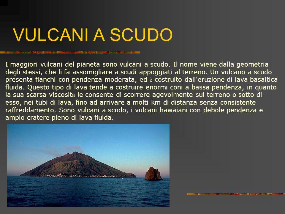 VULCANI A SCUDO I maggiori vulcani del pianeta sono vulcani a scudo. Il nome viene dalla geometria.