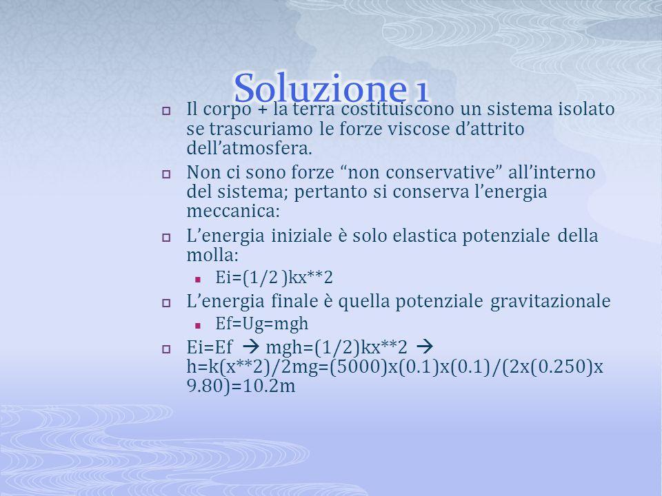 Soluzione 1 Il corpo + la terra costituiscono un sistema isolato se trascuriamo le forze viscose d'attrito dell'atmosfera.