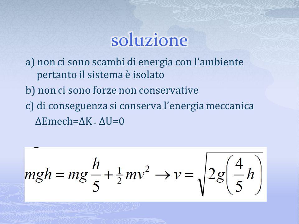 soluzione a) non ci sono scambi di energia con l'ambiente pertanto il sistema è isolato. b) non ci sono forze non conservative.