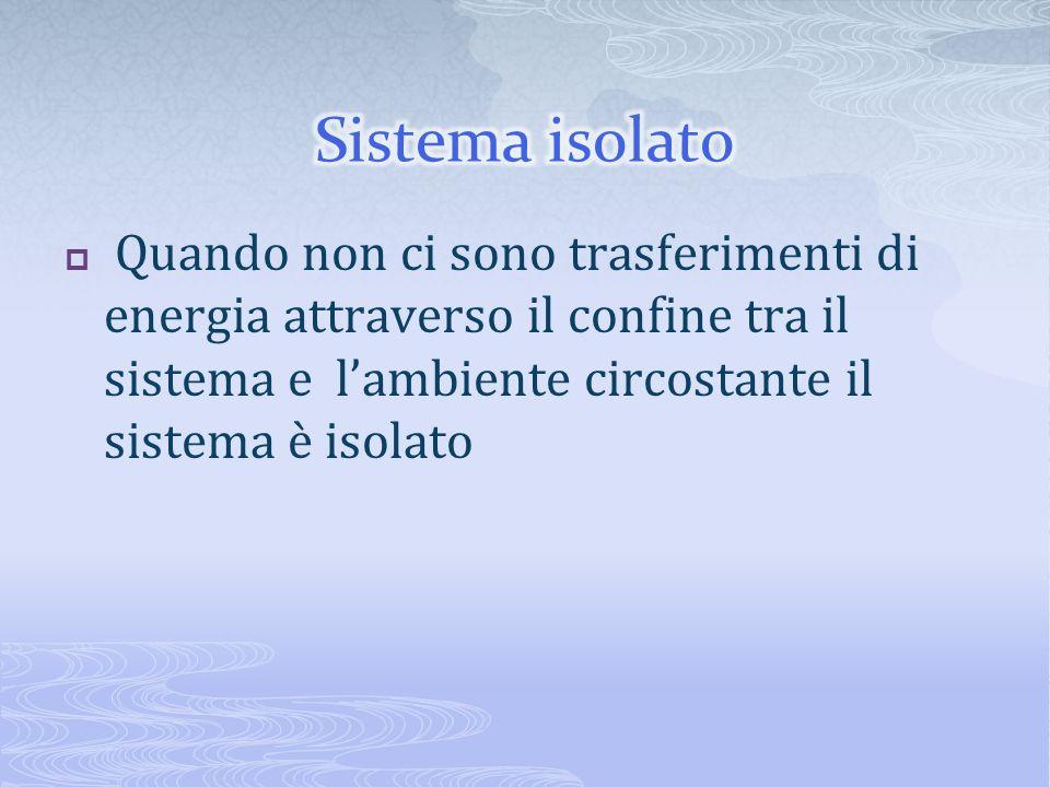 Sistema isolato Quando non ci sono trasferimenti di energia attraverso il confine tra il sistema e l'ambiente circostante il sistema è isolato.
