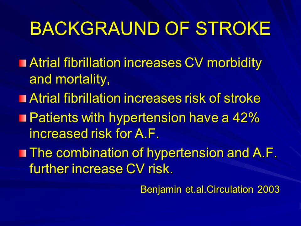 BACKGRAUND OF STROKE Atrial fibrillation increases CV morbidity and mortality, Atrial fibrillation increases risk of stroke.