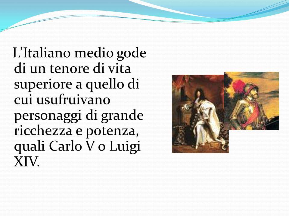 L'Italiano medio gode di un tenore di vita superiore a quello di cui usufruivano personaggi di grande ricchezza e potenza, quali Carlo V o Luigi XIV.
