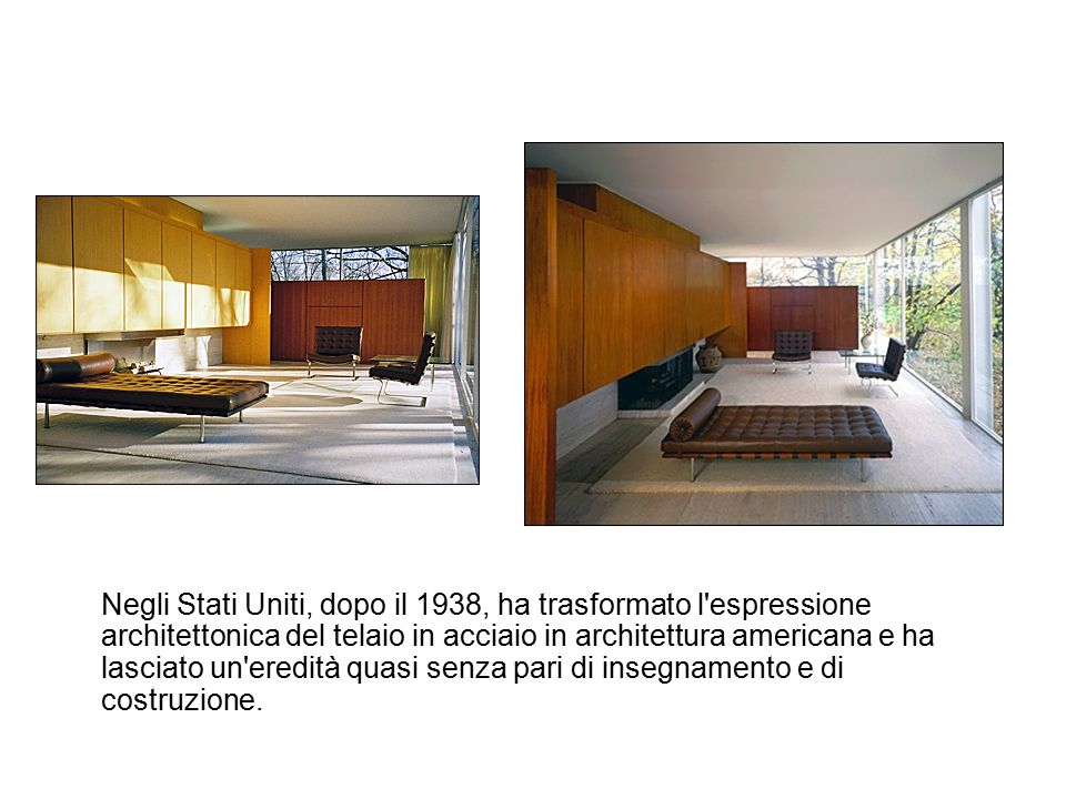 Negli Stati Uniti, dopo il 1938, ha trasformato l espressione architettonica del telaio in acciaio in architettura americana e ha lasciato un eredità quasi senza pari di insegnamento e di costruzione.