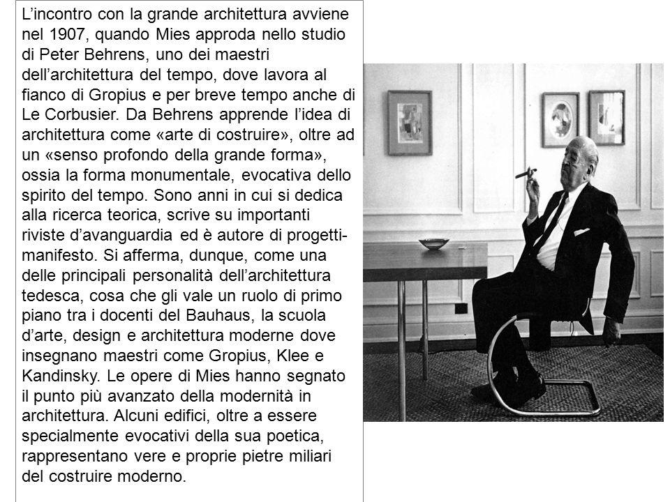 L'incontro con la grande architettura avviene nel 1907, quando Mies approda nello studio di Peter Behrens, uno dei maestri dell'architettura del tempo, dove lavora al fianco di Gropius e per breve tempo anche di Le Corbusier. Da Behrens apprende l'idea di architettura come «arte di costruire», oltre ad un «senso profondo della grande forma», ossia la forma monumentale, evocativa dello spirito del tempo. Sono anni in cui si dedica alla ricerca teorica, scrive su importanti riviste d'avanguardia ed è autore di progetti-manifesto. Si afferma, dunque, come una delle principali personalità dell'architettura tedesca, cosa che gli vale un ruolo di primo piano tra i docenti del Bauhaus, la scuola d'arte, design e architettura moderne dove insegnano maestri come Gropius, Klee e Kandinsky. Le opere di Mies hanno segnato il punto più avanzato della modernità in architettura. Alcuni edifici, oltre a essere specialmente evocativi della sua poetica, rappresentano vere e proprie pietre miliari del costruire moderno.
