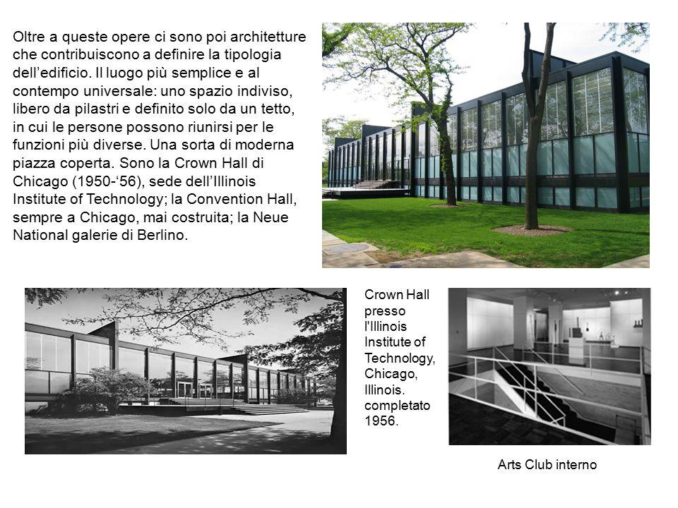 Oltre a queste opere ci sono poi architetture che contribuiscono a definire la tipologia dell'edificio. Il luogo più semplice e al contempo universale: uno spazio indiviso, libero da pilastri e definito solo da un tetto, in cui le persone possono riunirsi per le funzioni più diverse. Una sorta di moderna piazza coperta. Sono la Crown Hall di Chicago (1950-'56), sede dell'Illinois Institute of Technology; la Convention Hall, sempre a Chicago, mai costruita; la Neue National galerie di Berlino.