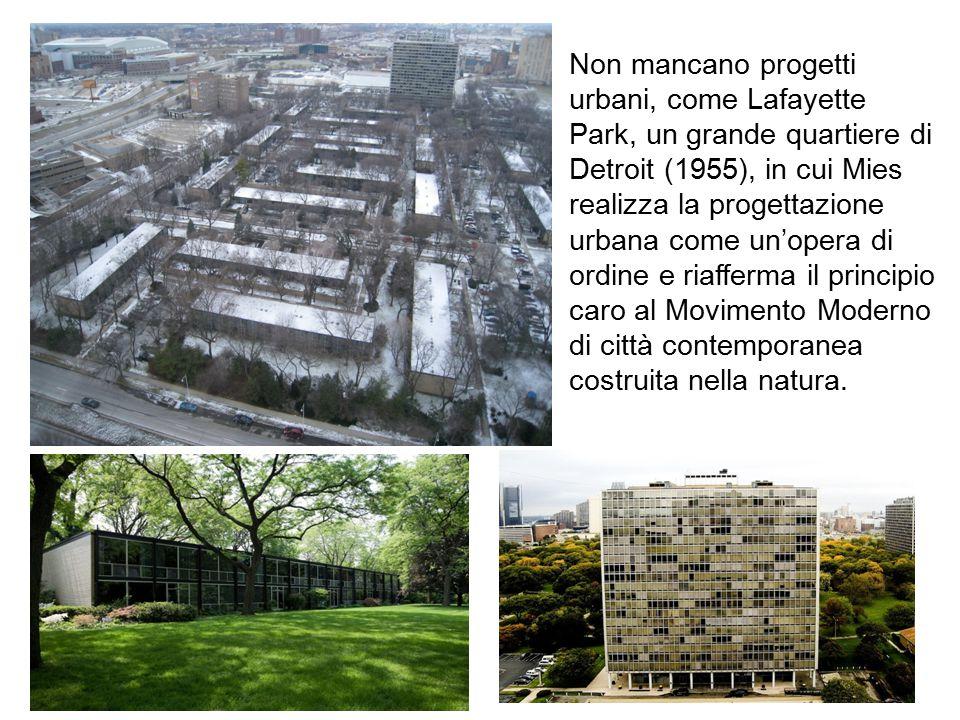 Non mancano progetti urbani, come Lafayette Park, un grande quartiere di Detroit (1955), in cui Mies realizza la progettazione urbana come un'opera di ordine e riafferma il principio caro al Movimento Moderno di città contemporanea costruita nella natura.
