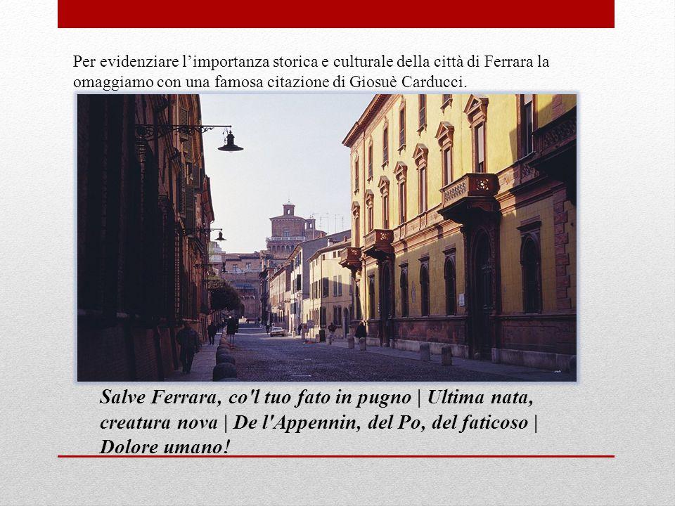 Per evidenziare l'importanza storica e culturale della città di Ferrara la omaggiamo con una famosa citazione di Giosuè Carducci.