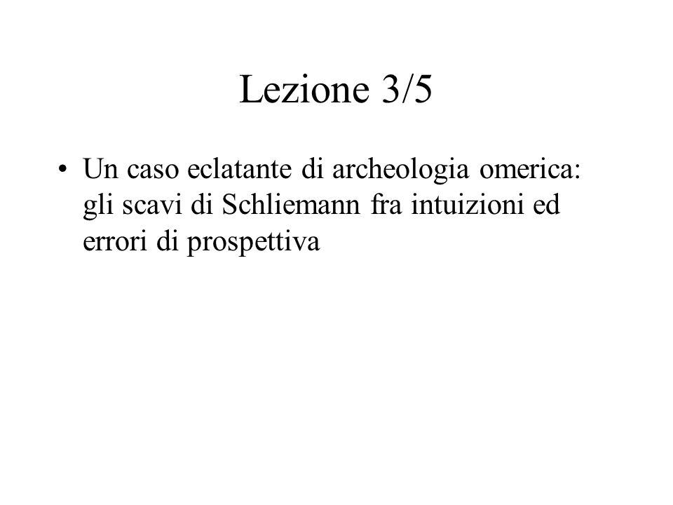 Lezione 3/5 Un caso eclatante di archeologia omerica: gli scavi di Schliemann fra intuizioni ed errori di prospettiva.
