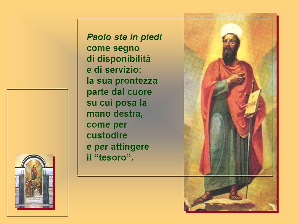 Paolo sta in piedi come segno di disponibilità e di servizio: la sua prontezza parte dal cuore su cui posa la mano destra, come per custodire e per attingere il tesoro .