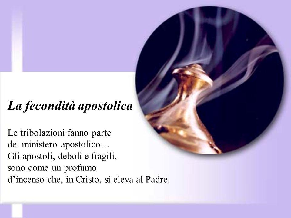 La fecondità apostolica Le tribolazioni fanno parte del ministero apostolico… Gli apostoli, deboli e fragili, sono come un profumo d'incenso che, in Cristo, si eleva al Padre.