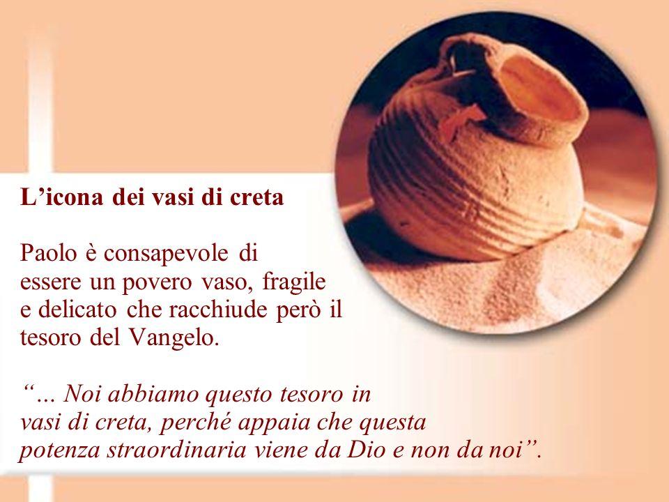L'icona dei vasi di creta Paolo è consapevole di essere un povero vaso, fragile e delicato che racchiude però il tesoro del Vangelo.