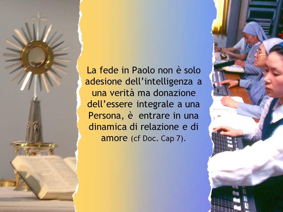 La fede in Paolo non è solo adesione dell'intelligenza a una verità ma donazione dell'essere integrale a una Persona, è entrare in una dinamica di relazione e di amore (cf Doc.