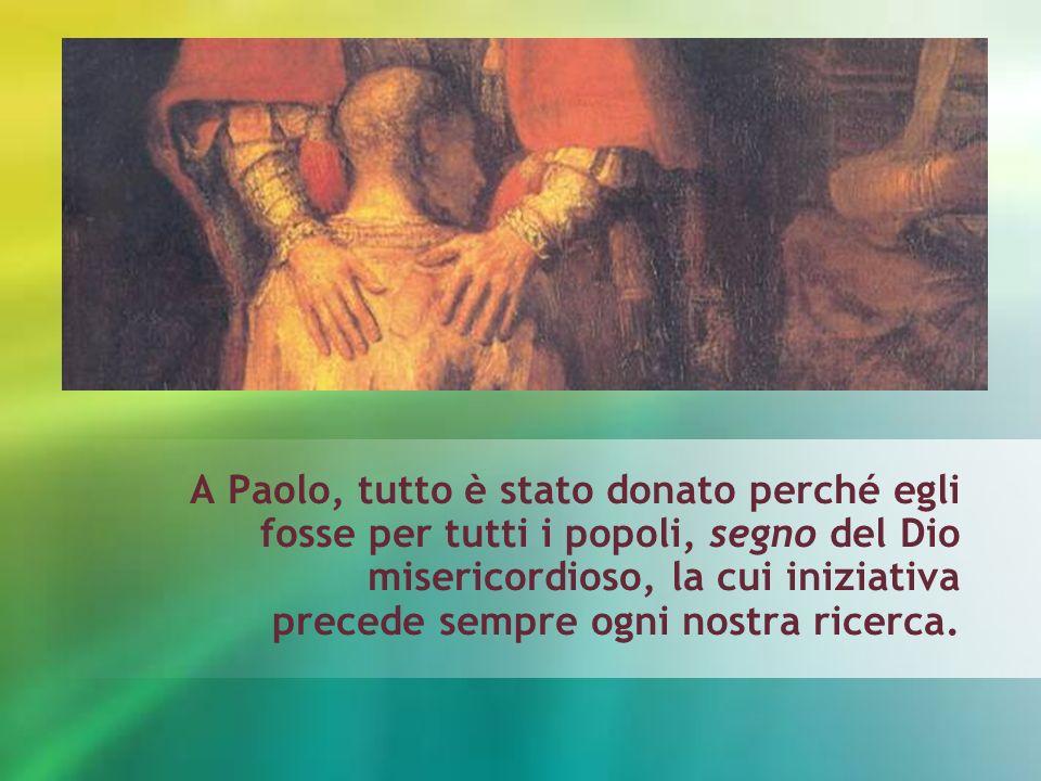 A Paolo, tutto è stato donato perché egli fosse per tutti i popoli, segno del Dio misericordioso, la cui iniziativa precede sempre ogni nostra ricerca.