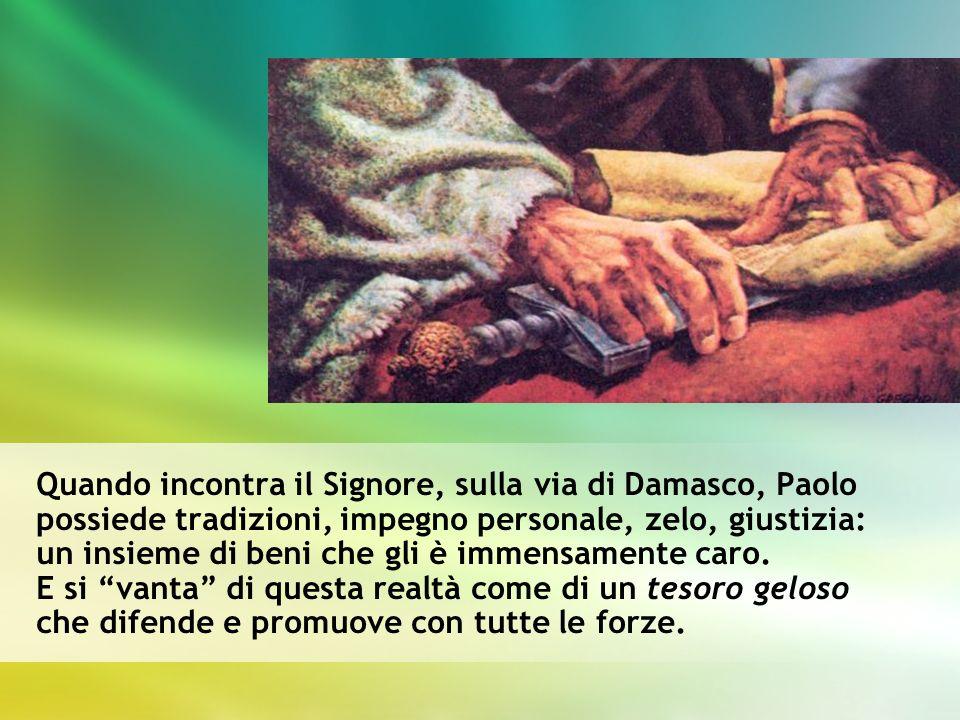 Quando incontra il Signore, sulla via di Damasco, Paolo possiede tradizioni, impegno personale, zelo, giustizia: un insieme di beni che gli è immensamente caro.