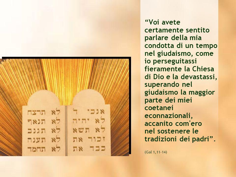 Voi avete certamente sentito parlare della mia condotta di un tempo nel giudaismo, come io perseguitassi fieramente la Chiesa di Dio e la devastassi, superando nel giudaismo la maggior parte dei miei coetanei econnazionali, accanito com ero nel sostenere le tradizioni dei padri .
