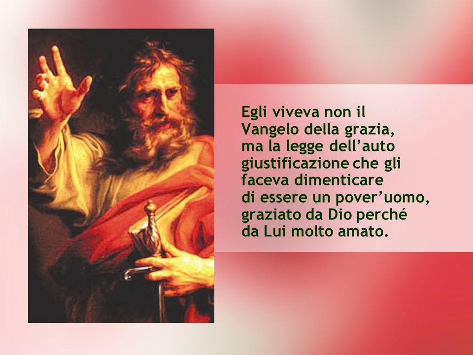 Egli viveva non il Vangelo della grazia, ma la legge dell'auto giustificazione che gli faceva dimenticare di essere un pover'uomo, graziato da Dio perché da Lui molto amato.