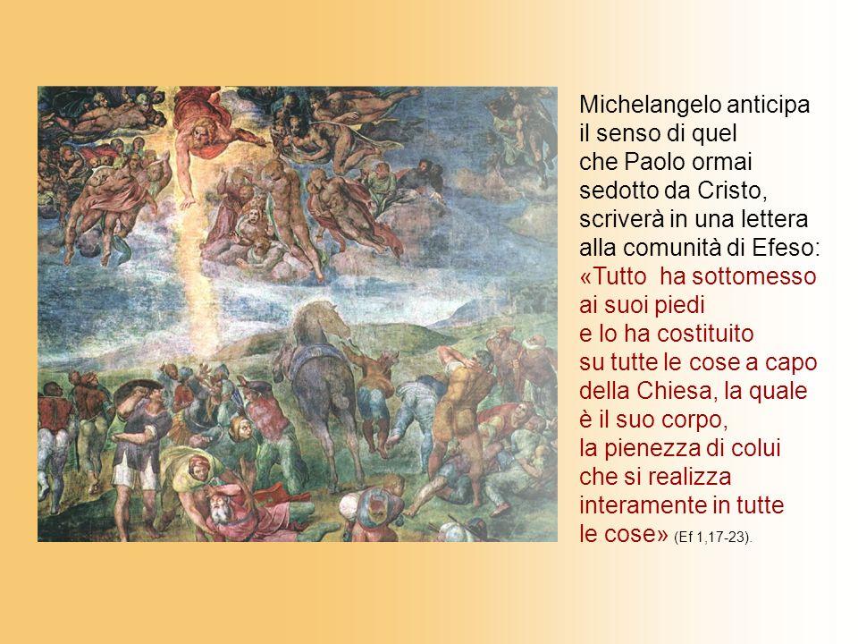 Michelangelo anticipa il senso di quel che Paolo ormai sedotto da Cristo, scriverà in una lettera alla comunità di Efeso: «Tutto ha sottomesso ai suoi piedi e lo ha costituito su tutte le cose a capo della Chiesa, la quale è il suo corpo, la pienezza di colui che si realizza interamente in tutte le cose» (Ef 1,17-23).