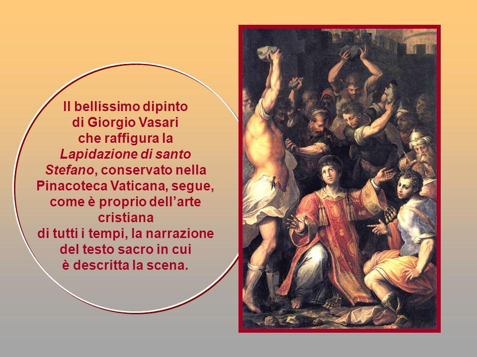 Il bellissimo dipinto di Giorgio Vasari che raffigura la Lapidazione di santo Stefano, conservato nella Pinacoteca Vaticana, segue, come è proprio dell'arte cristiana di tutti i tempi, la narrazione del testo sacro in cui è descritta la scena.