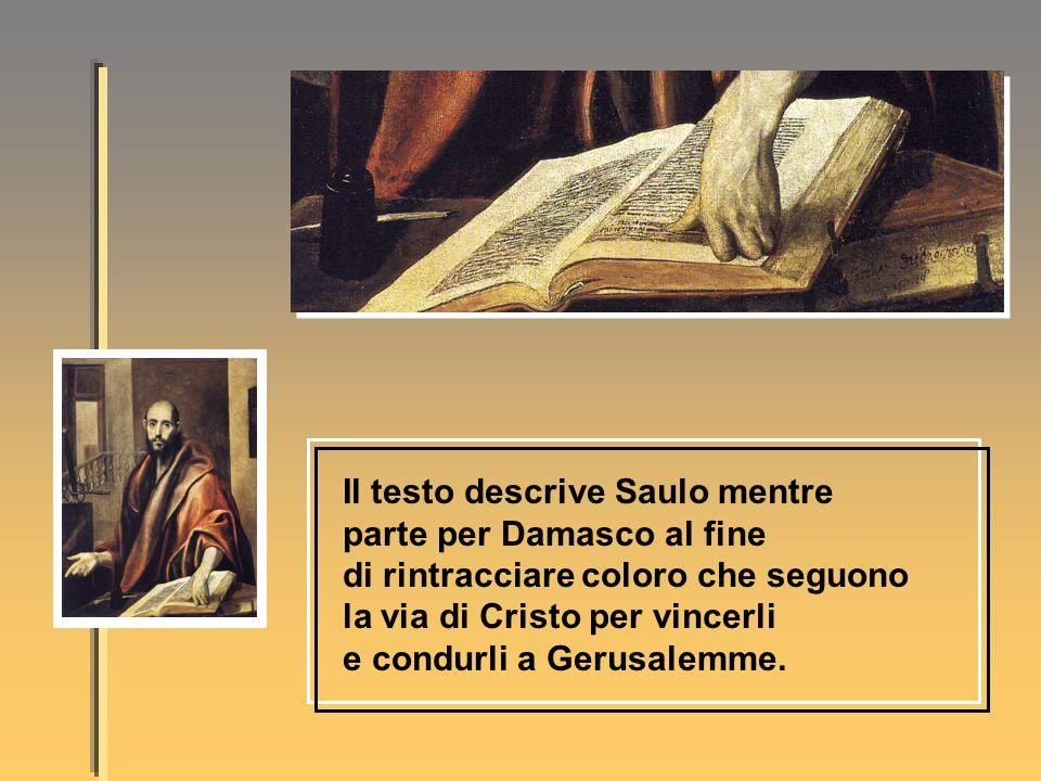 Il testo descrive Saulo mentre parte per Damasco al fine di rintracciare coloro che seguono la via di Cristo per vincerli e condurli a Gerusalemme.