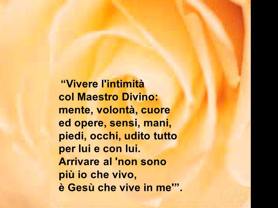 Vivere l intimità col Maestro Divino: mente, volontà, cuore ed opere, sensi, mani, piedi, occhi, udito tutto per lui e con lui.