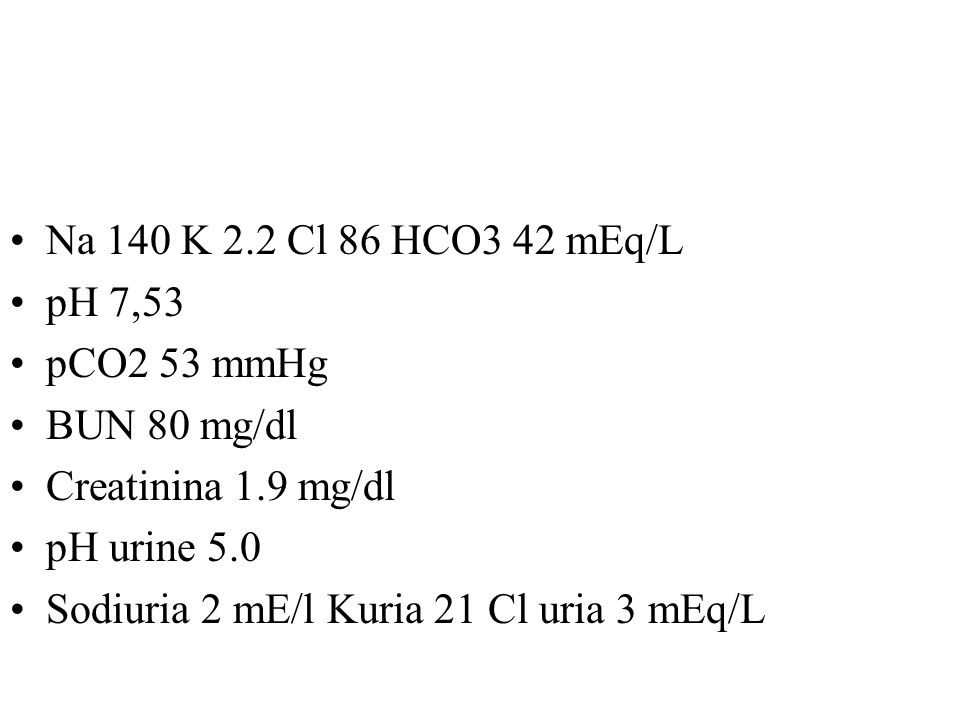 Na 140 K 2.2 Cl 86 HCO3 42 mEq/L pH 7,53. pCO2 53 mmHg. BUN 80 mg/dl. Creatinina 1.9 mg/dl. pH urine 5.0.