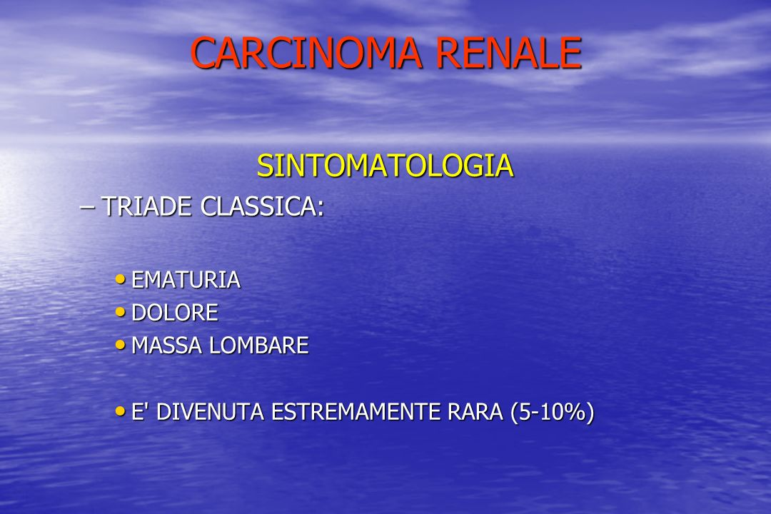 CARCINOMA RENALE SINTOMATOLOGIA TRIADE CLASSICA: EMATURIA DOLORE