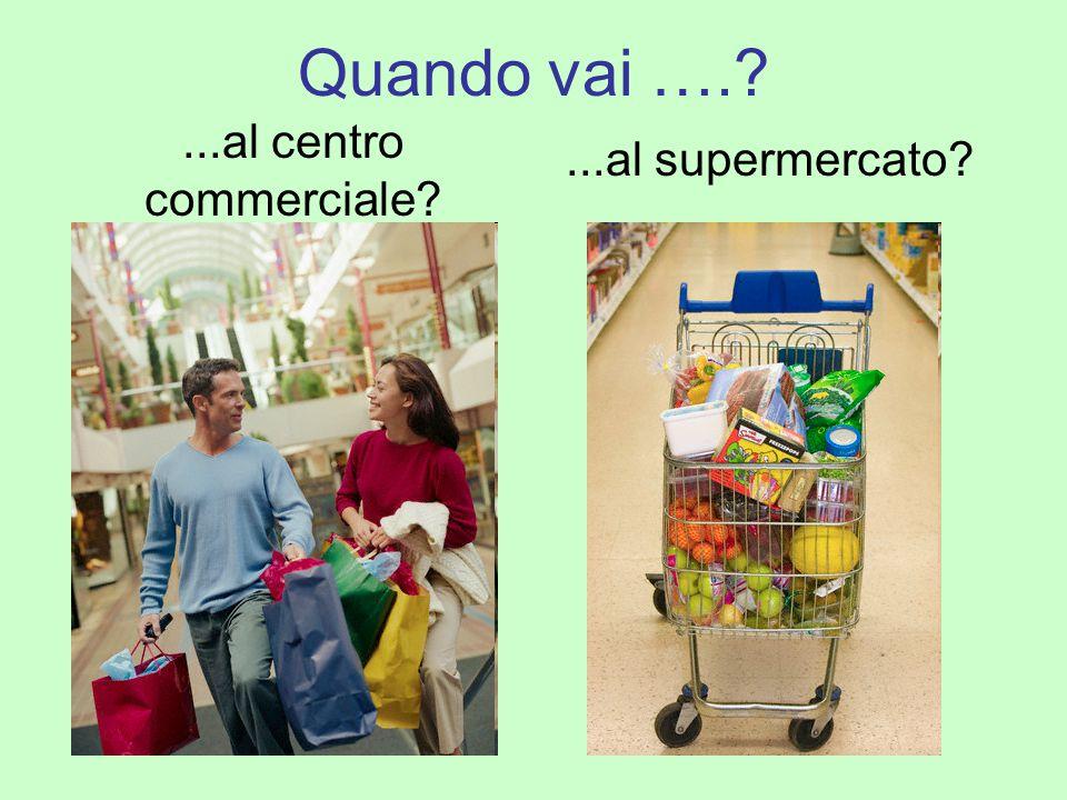 Quando vai …. ...al centro commerciale ...al supermercato