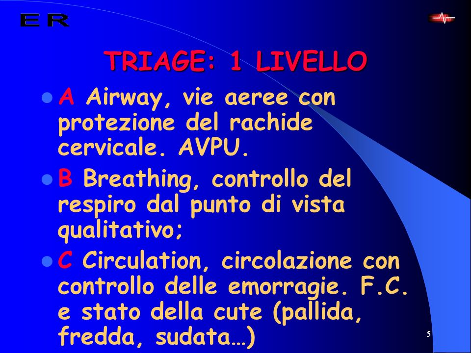 TRIAGE: 1 LIVELLO A Airway, vie aeree con protezione del rachide cervicale. AVPU. B Breathing, controllo del respiro dal punto di vista qualitativo;