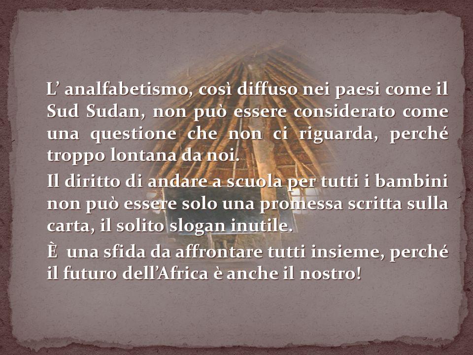 L' analfabetismo, così diffuso nei paesi come il Sud Sudan, non può essere considerato come una questione che non ci riguarda, perché troppo lontana da noi.