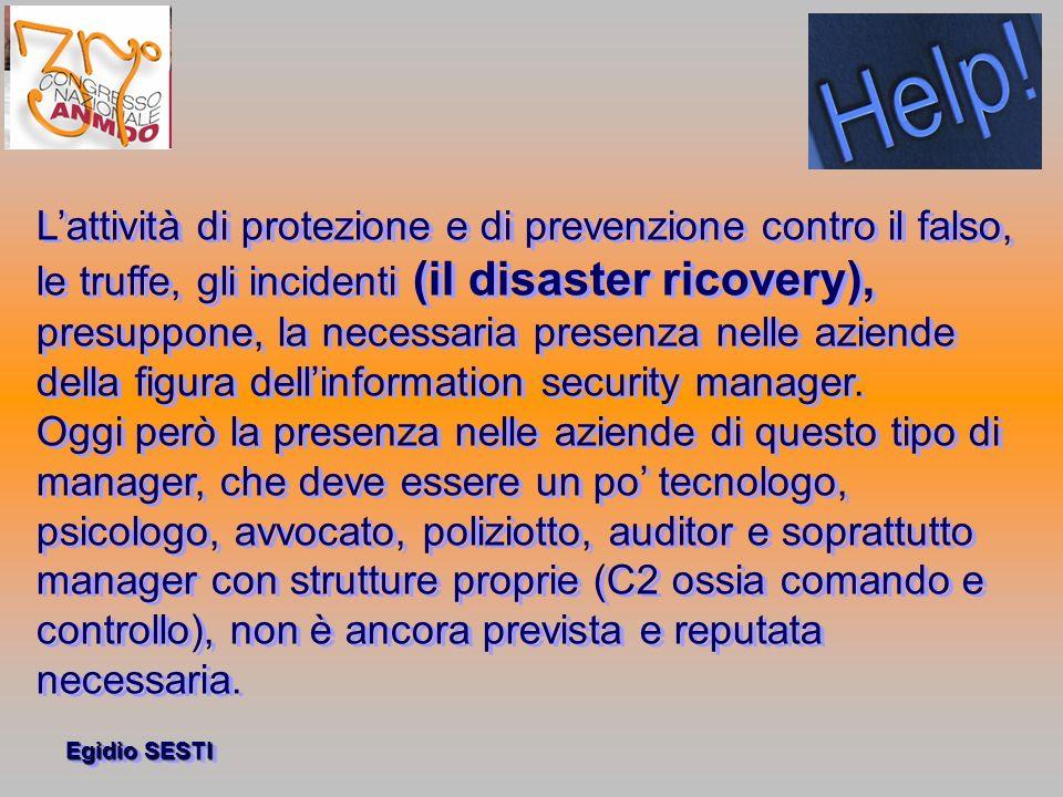 L'attività di protezione e di prevenzione contro il falso, le truffe, gli incidenti (il disaster ricovery), presuppone, la necessaria presenza nelle aziende della figura dell'information security manager.