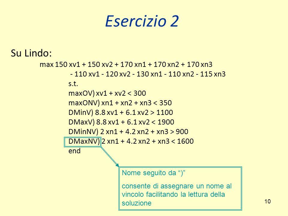 Esercizio 2 Su Lindo: max 150 xv1 + 150 xv2 + 170 xn1 + 170 xn2 + 170 xn3. - 110 xv1 - 120 xv2 - 130 xn1 - 110 xn2 - 115 xn3.