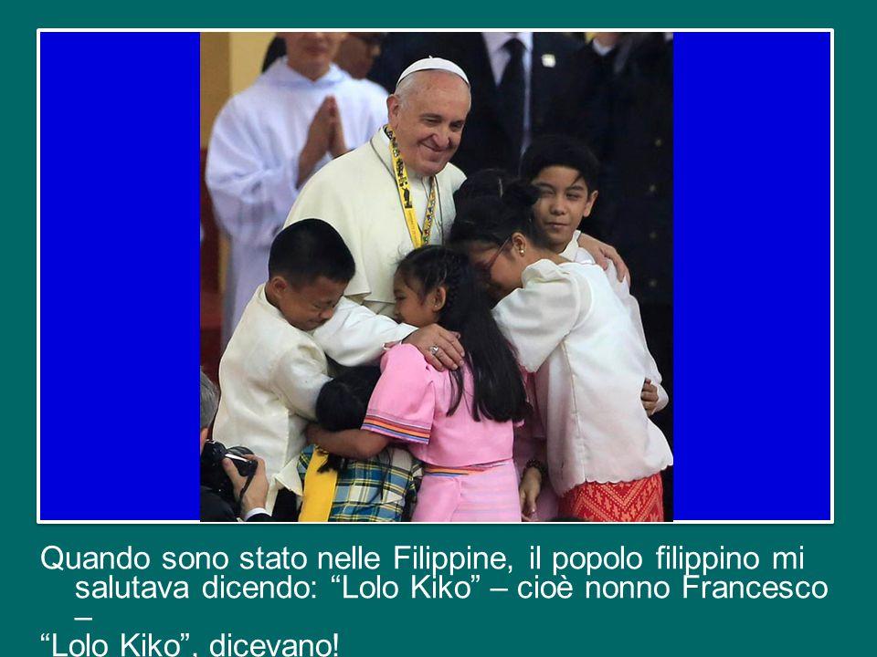 Quando sono stato nelle Filippine, il popolo filippino mi salutava dicendo: Lolo Kiko – cioè nonno Francesco – Lolo Kiko , dicevano!
