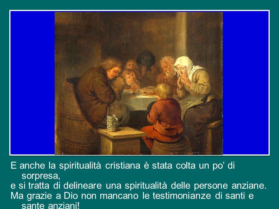 E anche la spiritualità cristiana è stata colta un po' di sorpresa, e si tratta di delineare una spiritualità delle persone anziane.