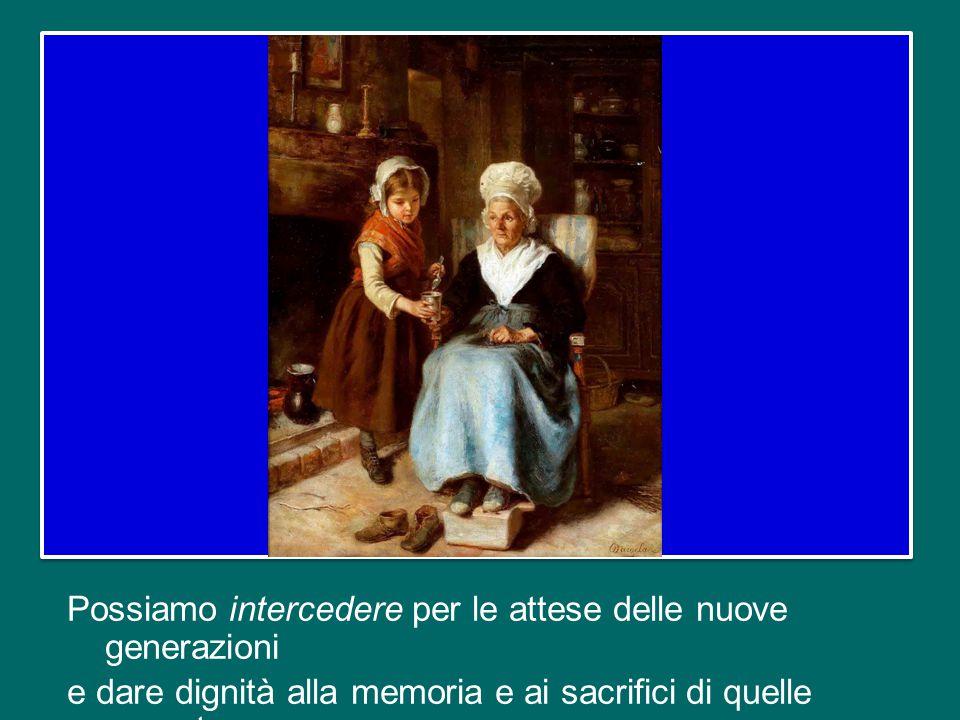 Possiamo intercedere per le attese delle nuove generazioni e dare dignità alla memoria e ai sacrifici di quelle passate.