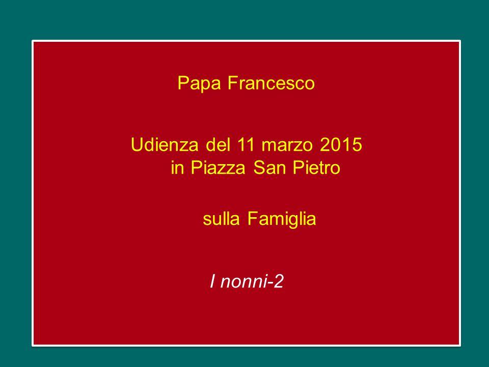 Papa Francesco Udienza del 11 marzo 2015 in Piazza San Pietro sulla Famiglia I nonni-2