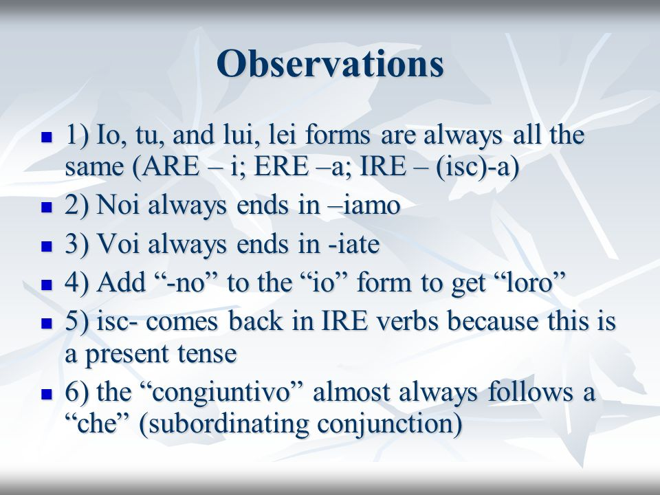 Observations1) Io, tu, and lui, lei forms are always all the same (ARE – i; ERE –a; IRE – (isc)-a) 2) Noi always ends in –iamo.