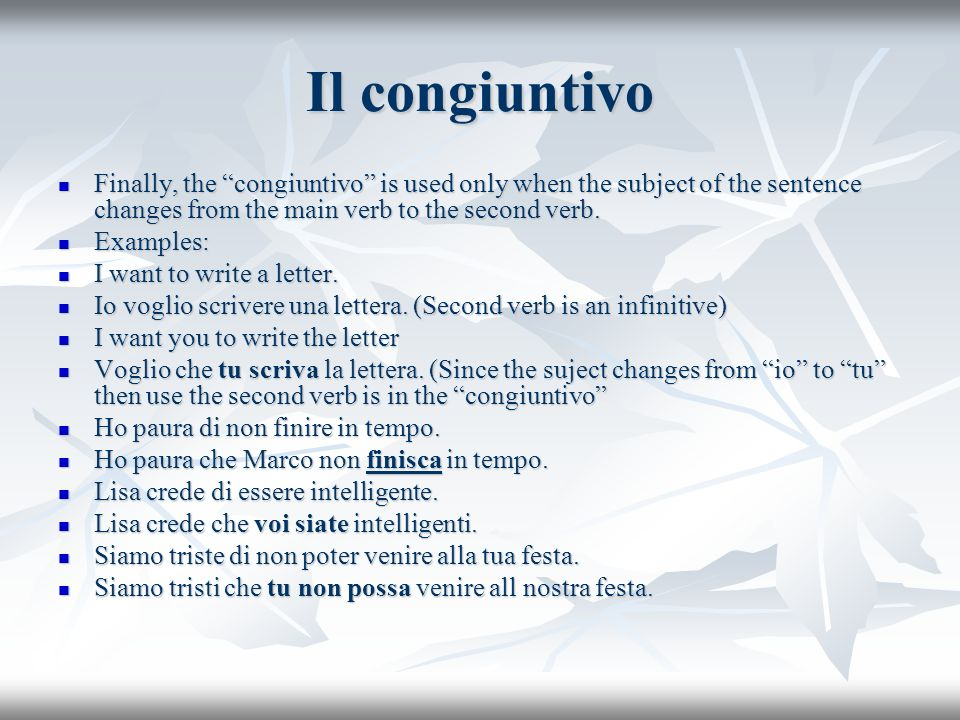 Il congiuntivoFinally, the congiuntivo is used only when the subject of the sentence changes from the main verb to the second verb.