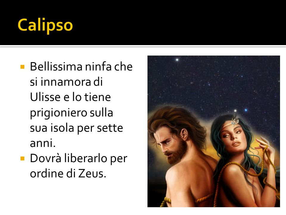 Calipso Bellissima ninfa che si innamora di Ulisse e lo tiene prigioniero sulla sua isola per sette anni.