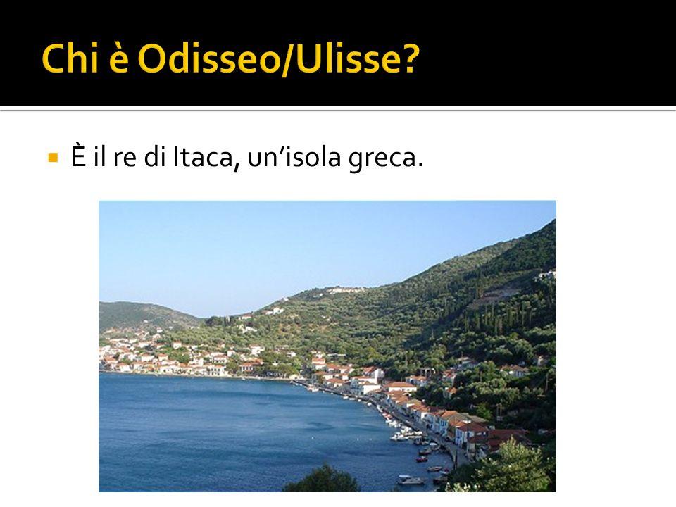 Chi è Odisseo/Ulisse È il re di Itaca, un'isola greca.