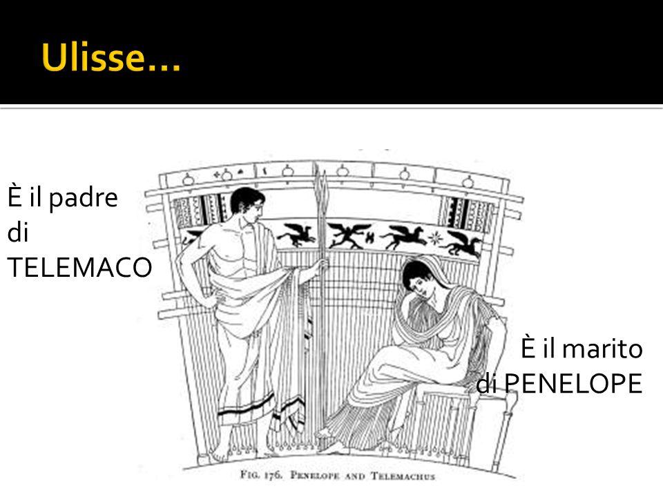 Ulisse… È il padre di TELEMACO È il marito di PENELOPE