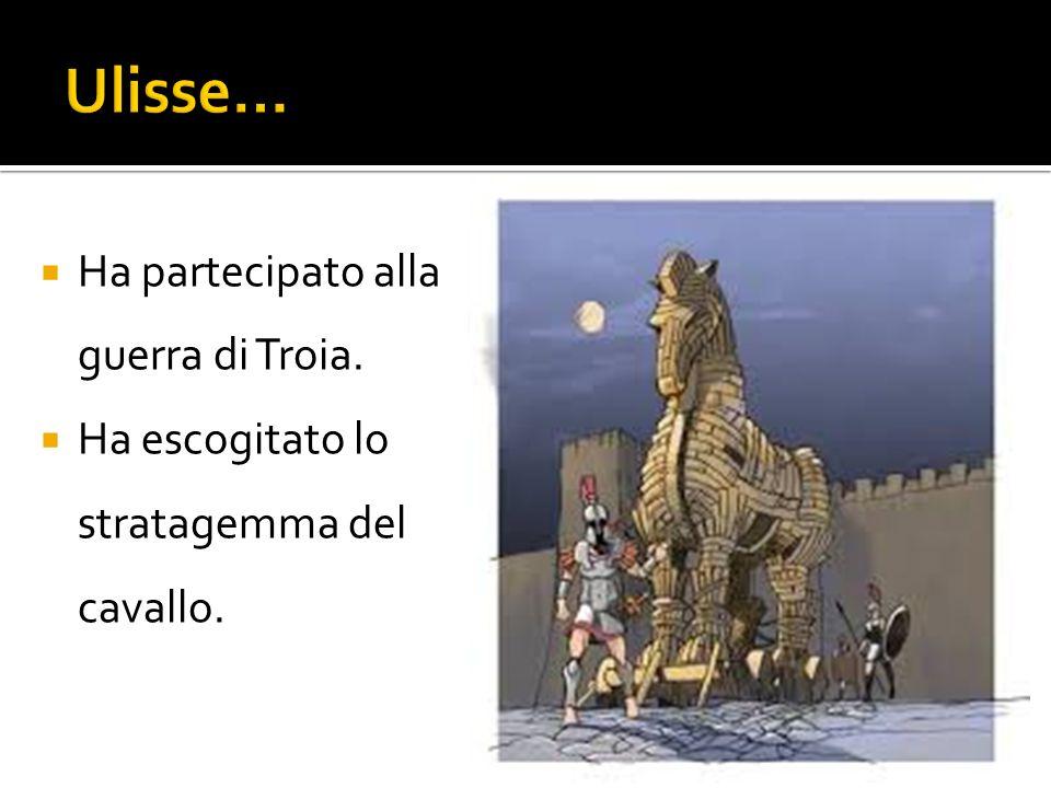 Ulisse… Ha partecipato alla guerra di Troia.