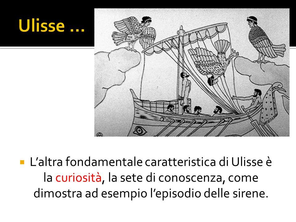 Ulisse … L'altra fondamentale caratteristica di Ulisse è la curiosità, la sete di conoscenza, come dimostra ad esempio l'episodio delle sirene.