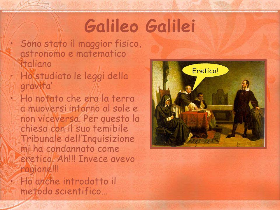 Galileo Galilei Sono stato il maggior fisico, astronomo e matematico italiano. Ho studiato le leggi della gravita'