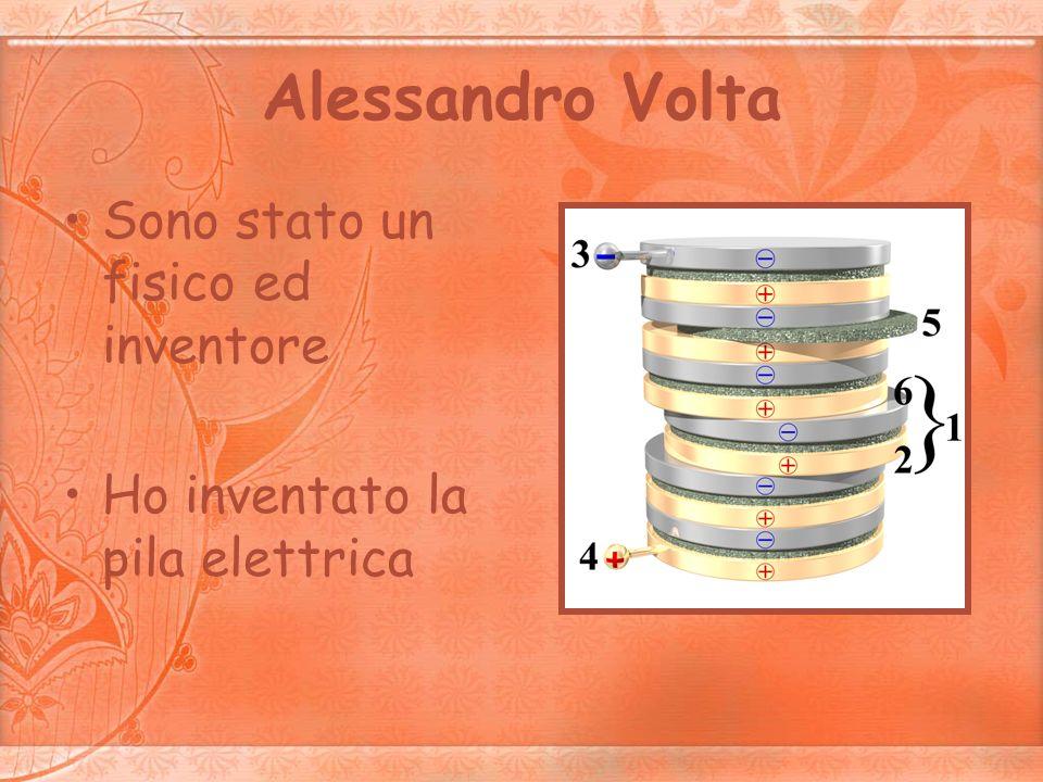 Alessandro Volta Sono stato un fisico ed inventore