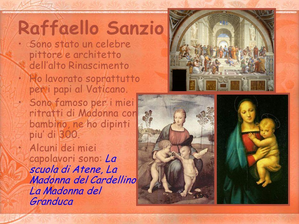 Raffaello Sanzio Sono stato un celebre pittore e architetto dell'alto Rinascimento. Ho lavorato soprattutto per i papi al Vaticano.