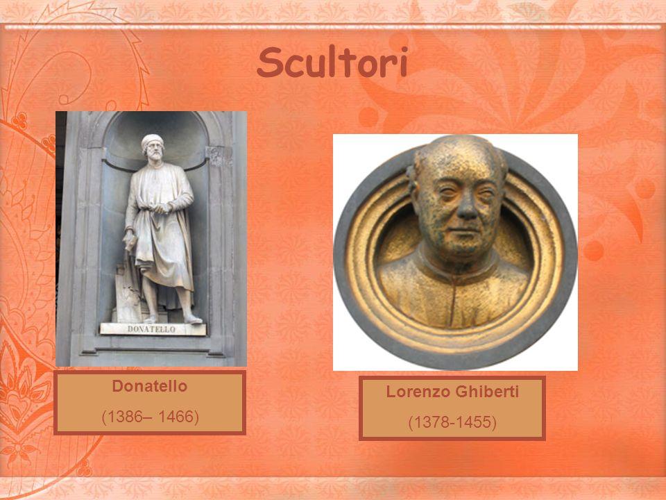 Scultori Donatello (1386– 1466) Lorenzo Ghiberti (1378-1455)