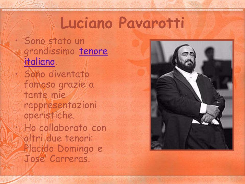 Luciano Pavarotti Sono stato un grandissimo tenore italiano.