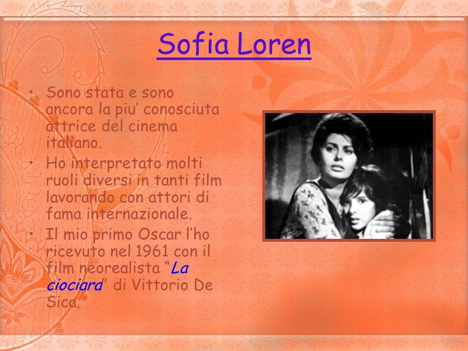 Sofia Loren Sono stata e sono ancora la piu' conosciuta attrice del cinema italiano.